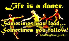 Life is a Dance.  Sometimes you lead, Sometimes you follow