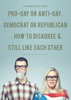 Pro-Gay or Anti-Gay, Democrat or Republican- How To Disagree & Still Like Each Other