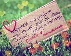 Happines is a perfmue you cannot pour on others without getting a few drops on yourself