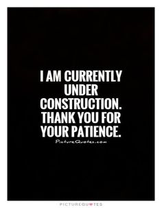 I am currently under construction. Thank you for your patience. #PictureQuotes