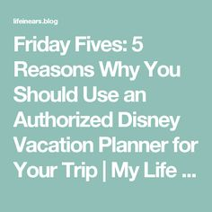 Friday Fives:  5 Reasons Why You Should Use an Authorized Disney Vacation Planner for Your Trip | My Life in Ears