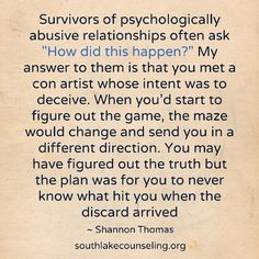 """Survivors of psychologically abusive relationships often ask """"How did this happen?"""" My answer to them is that you met a con artist whose intent was to deceive. When you'd start to figure out the game, the maze would change and send you in a different direction. You may have figured out the truth but the plan was for you to never know what hit you when the discard arrived #narcissist #sociopath #psychopath #PsychologicalAbuse"""
