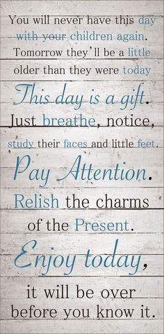 """""""You will never have this day with your children again. Tomorrow they'll be a little older than they were today. Today is a gift. Just breath, notice, study their faces and little feet. Pay attention. Relish the charms of the present. Enjoy today, it will be over before you know it."""""""