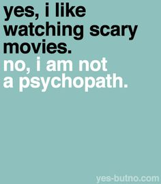 """I get this all the time! """"Your crazy, all you like is gory, scary movies!"""" SO WHAT! Deal with it!"""