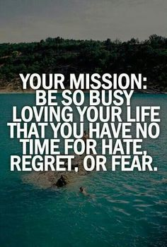 Your mission: be so busy loving your life that you have no time for hate, regret, or fear.