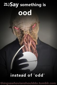 My friends did it all the time and I thought they were freaks till I started watching doctor who. Turns out they weren't so ood afterall..