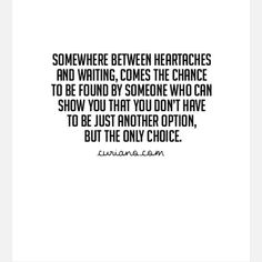 Somewhere between heartaches and waiting comes the chance to be found by someone who can show you ths that you don't have to be just another option but the only choice