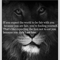 If you expect the world to be fair with you because you're fair, you're fooling yourself