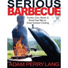 Serious Barbecue: Smoke, Char, Baste, and Brush Your Way to Great Outdoor Cooking (Hardcover)