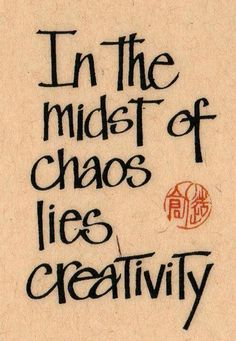In the midst of chaos lies creativity.......use it to bring some sanity
