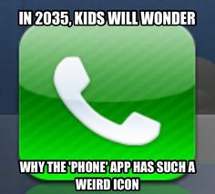 "In 2035, kids will wonder why the ""phone"" app has such a weird icon. Future kids will wonder…"