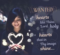 """""""Wanted: hearts like Thine, Lord, holy, Hearts that in Thine image shine; Hearts that turn from sin and folly, Hearts to know no way but Thine; Hearts that unto Thee are given, Hearts possessed with dying love; Hearts on earth but filled with Heaven, Hearts inspired from above.""""   Wanted, hearts baptised with fire by John Lawley    Hymn 