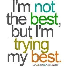 Just remeber to keep on trying your best!