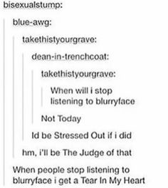 I Doubt that he can stop listening to blurryface. When he does he doesnt get the Message, man.