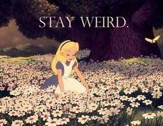 Stay weird? Always.