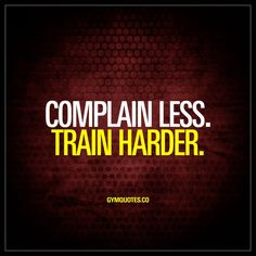 Complain less. Train harder.