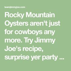 Rocky Mountain Oysters aren't just for cowboys any more. Try Jimmy Joe's recipe, surprise yer party guests and turn your party into a ball! Rocky Mountain Oysters, Redneck Recipes, Oyster Recipes, Joe Recipe, Party Guests, Rocky Mountains, Spice Things Up, Cowboys, Southern