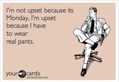 ecard, rotten ecard, funny ecard, monday ecard, have to wear pants ecard, upset because its monday ecard