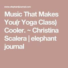 Music That Makes You(r Yoga Class) Cooler. ~ Christina Scalera   elephant journal