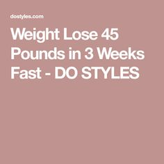 Weight Lose 45 Pounds in 3 Weeks Fast - DO STYLES