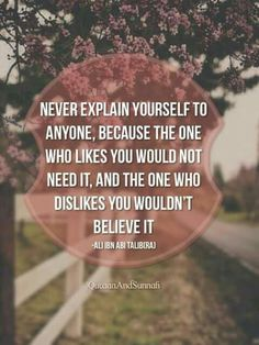 Never explain yourself to anyone because the one who likes you would not need it and the one who dislikes you wouldn't believe it. Imam Ali