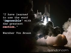 """""""I have learned to use the word """"impossible"""" with the greatest caution.""""  Wernher Von Braun"""