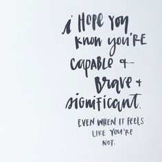 You are capable, brave, & significant