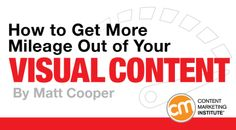 By MATT COOPER published SEPTEMBER 22, 2015 Visual Content and Design How to Get More Mileage Out of Your Visual Content