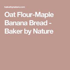 Oat Flour-Maple Banana Bread - Baker by Nature