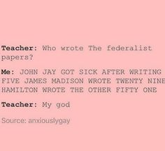I literally did this in class when we were learning about the federalist papers. Good thing the teach loved Hamilton.