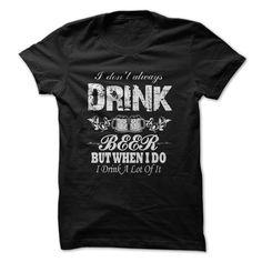 I Dont Always Drink BEER T Shirt, Hoodie, Sweatshirts - t shirt design #Tshirt #style