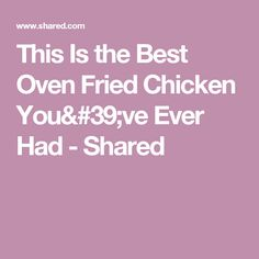 This Is the Best Oven Fried Chicken You've Ever Had - Shared