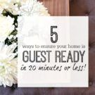 5 WAYS TO ENSURE YOUR HOME IS GUEST READY IN 20 MINUTES OR LESS!