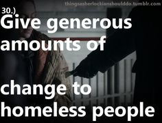 Things a Sherlockian should do: Give generous amounts of change to homeless people  Submitted by: obsessedphan