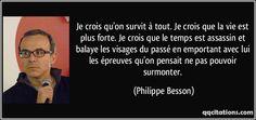 Je crois qu'on survit à tout. Je crois que la vie est plus forte. Je crois que le temps est assassin et balaye les visages du passé en emportant avec lui les épreuves qu'on pensait ne pas pouvoir surmonter. (Philippe Besson) #citations #PhilippeBesson