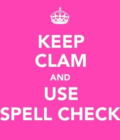 KEEP CLAM AND USE SPELL CHECK >> CHECK THAT KEEP CALM . . . Because Spelling Correctly = Is Always a Great Idea !!