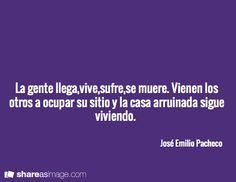 La gente llega,vive,sufre,se muere. Vienen los otros a ocupar su sitio y la casa arruinada sigue viviendo.    / José Emilio Pacheco