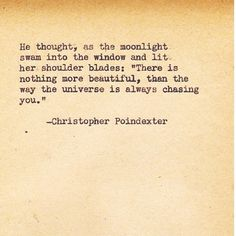 "He thought, as the moonlight swam into the window and lit her shoulder blades: ""there is nothing more beautiful, than the way the universe is always chasing you."" -Christopher Poindexter"