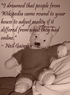 """""""I dreamed that people from Wikipedia came round to your house to adjust reality if it differed from what they had online.""""  ~ Neil Gaiman"""