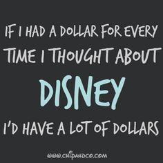 If I had a dollar for everytime I thought about Disney I would have a lot of dollars.