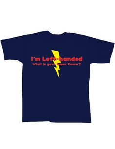 I'm Left-handed what is Your Super Power? Humor T-Shirt CloseoutZone,http://www.amazon.com/dp/B005Y1IPLG/ref=cm_sw_r_pi_dp_IJU3rb0KC3PVPJ6D