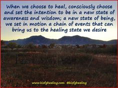 When we choose to heal, consciously choose and set the intention to be in a new state of awareness and wisdom; a new state of being, we set in motion a chain of events that can bring us to the healing state we desire