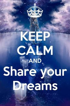 Keep Calm and Share your Dreams..... Someone is waiting to Share their Dreams with you :-) :-)