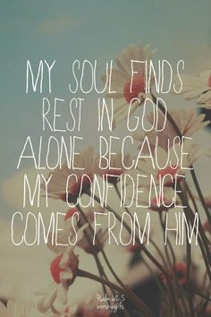 My soul finds rest in God alone, because my confidence comes from Him. Psalm 62:5