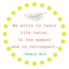 """We write to taste life twice. In the moment and in retrospect."" -Anais Nin"