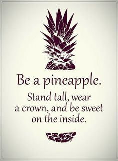 Quotes One should be like a pineapple, Wear a crown, Stand tall, And all sweet and tasty on the inside.