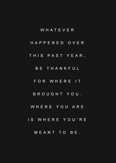 Whatever happened over this past year, be thankful for where it brought you. Where you are is where you're meant to be.