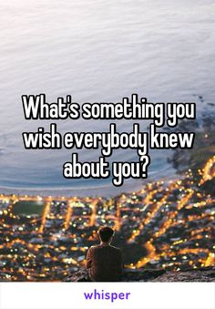 What's something you wish everybody knew about you?