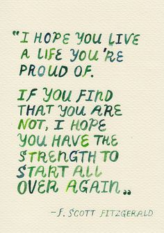I hope you live a life you're proud of. If you find that you are not, I hope you have the strength to start over again. F. Scott Fitzgerald
