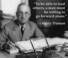 """To be able to lead others, a man must be willing to go forward alone."" -- Harry Truman 